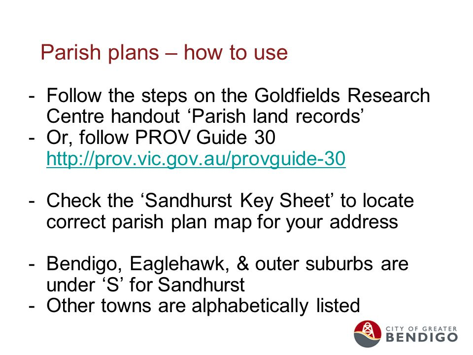 Parish plans – how to use -Follow the steps on the Goldfields Research Centre handout 'Parish land records' -Or, follow PROV Guide 30 http://prov.vic.gov.au/provguide-30 http://prov.vic.gov.au/provguide-30 -Check the 'Sandhurst Key Sheet' to locate correct parish plan map for your address -Bendigo, Eaglehawk, & outer suburbs are under 'S' for Sandhurst -Other towns are alphabetically listed