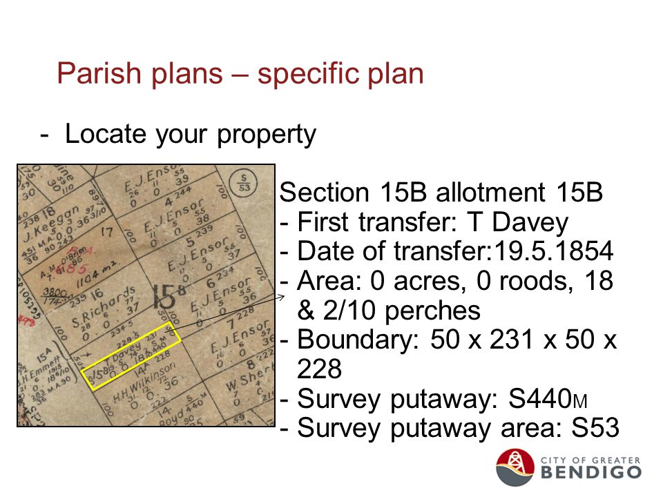 Parish plans – specific plan -Locate your property Section 15B allotment 15B - First transfer: T Davey - Date of transfer:19.5.1854 - Area: 0 acres, 0 roods, 18 & 2/10 perches - Boundary: 50 x 231 x 50 x 228 - Survey putaway: S440 M - Survey putaway area: S53