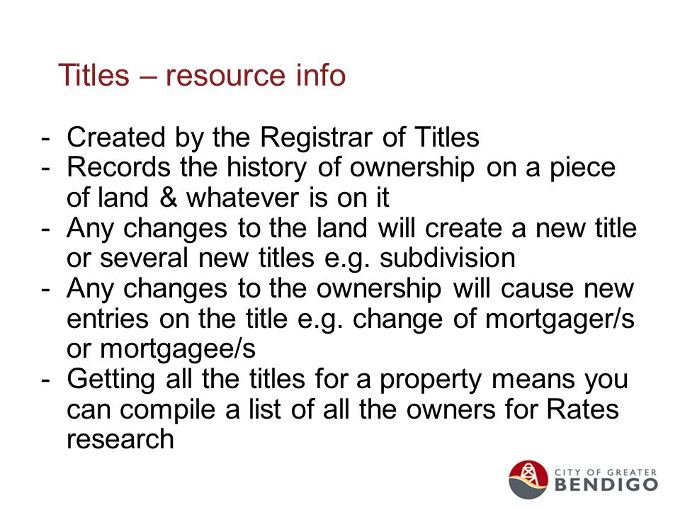 Titles – resource info -Created by the Registrar of Titles -Records the history of ownership on a piece of land & whatever is on it -Any changes to the land will create a new title or several new titles e.g.