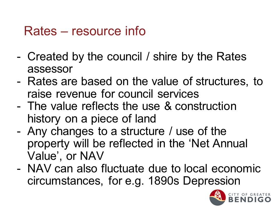 Rates – resource info -Created by the council / shire by the Rates assessor -Rates are based on the value of structures, to raise revenue for council