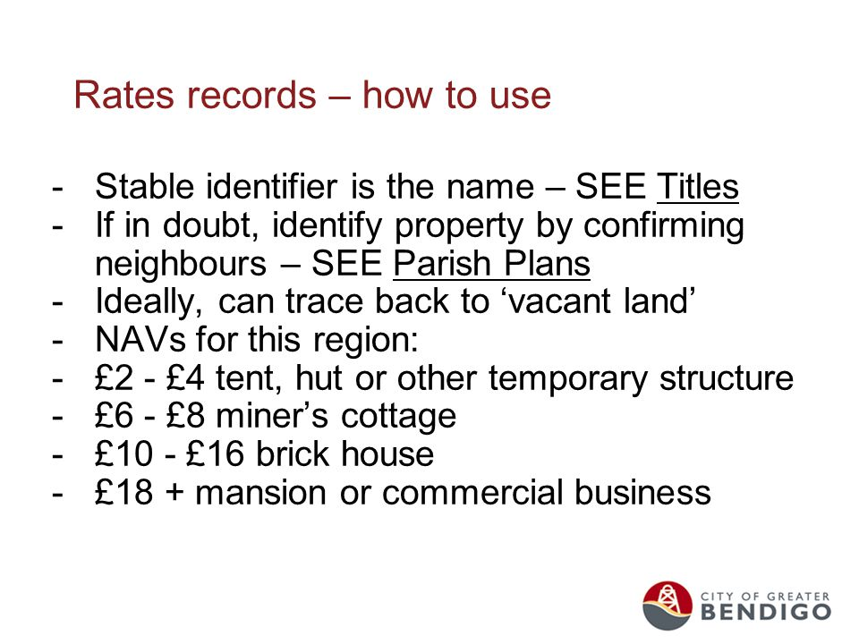 Rates records – how to use -Stable identifier is the name – SEE Titles -If in doubt, identify property by confirming neighbours – SEE Parish Plans -Ideally, can trace back to 'vacant land' -NAVs for this region: -£2 - £4 tent, hut or other temporary structure -£6 - £8 miner's cottage -£10 - £16 brick house -£18 + mansion or commercial business
