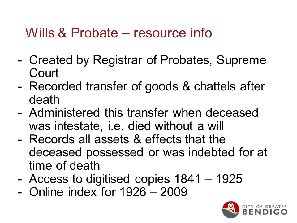 Wills & Probate – resource info -Created by Registrar of Probates, Supreme Court -Recorded transfer of goods & chattels after death -Administered this