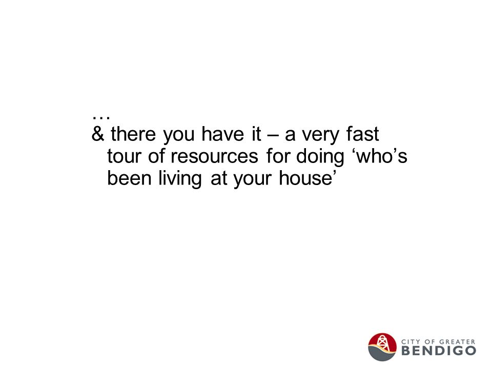 … & there you have it – a very fast tour of resources for doing 'who's been living at your house'