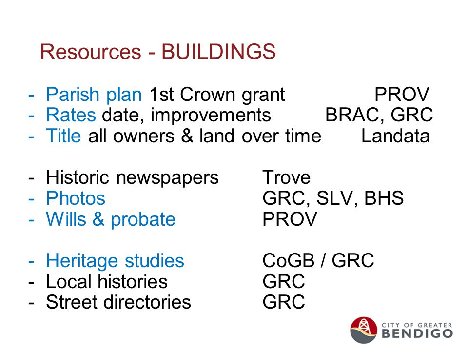 Resources - BUILDINGS -Parish plan 1st Crown grant PROV -Rates date, improvements BRAC, GRC -Title all owners & land over time Landata -Historic newspapersTrove -PhotosGRC, SLV, BHS -Wills & probatePROV -Heritage studiesCoGB / GRC -Local historiesGRC -Street directoriesGRC