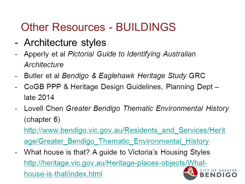 Other Resources - BUILDINGS -Architecture styles -Apperly et al Pictorial Guide to Identifying Australian Architecture -Butler et al Bendigo & Eaglehawk Heritage Study GRC -CoGB PPP & Heritage Design Guidelines, Planning Dept – late 2014 -Lovell Chen Greater Bendigo Thematic Environmental History (chapter 6) http://www.bendigo.vic.gov.au/Residents_and_Services/Herit age/Greater_Bendigo_Thematic_Environmental_History http://www.bendigo.vic.gov.au/Residents_and_Services/Herit age/Greater_Bendigo_Thematic_Environmental_History -What house is that.
