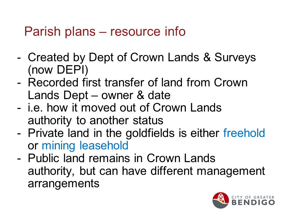 Parish plans – resource info -Created by Dept of Crown Lands & Surveys (now DEPI) -Recorded first transfer of land from Crown Lands Dept – owner & date -i.e.