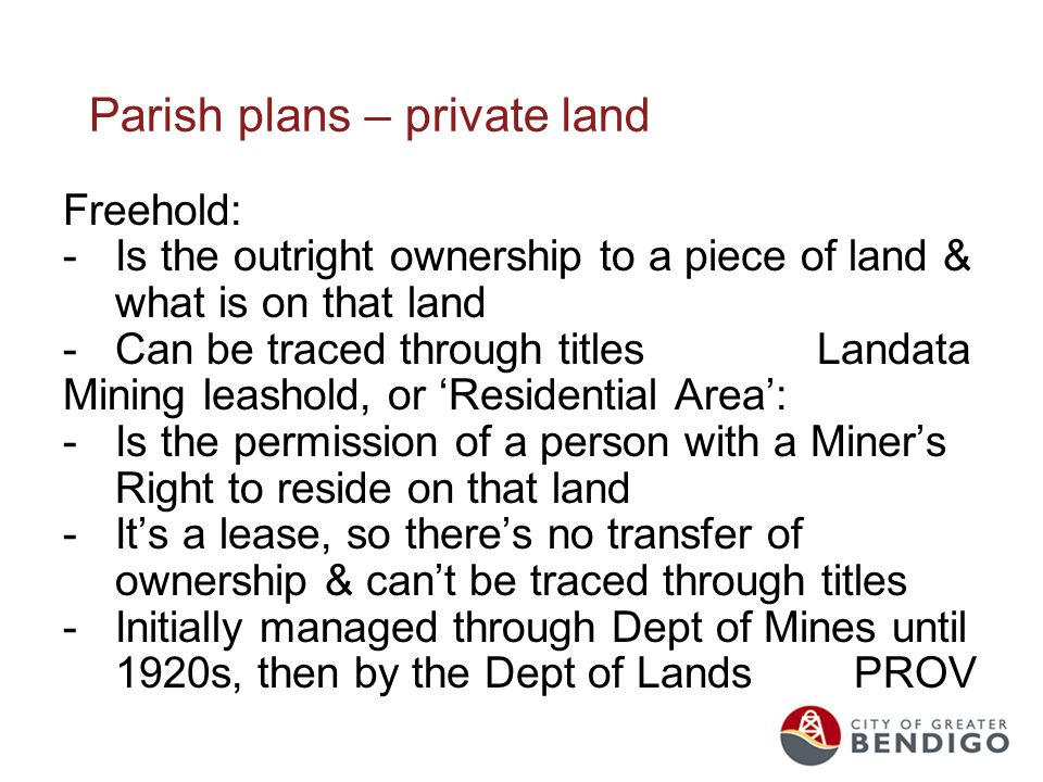 Parish plans – private land Freehold: -Is the outright ownership to a piece of land & what is on that land -Can be traced through titles Landata Mining leashold, or 'Residential Area': -Is the permission of a person with a Miner's Right to reside on that land -It's a lease, so there's no transfer of ownership & can't be traced through titles -Initially managed through Dept of Mines until 1920s, then by the Dept of Lands PROV