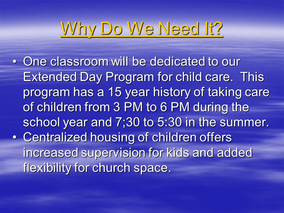 Why Do We Need It. One classroom will be dedicated to our Extended Day Program for child care.