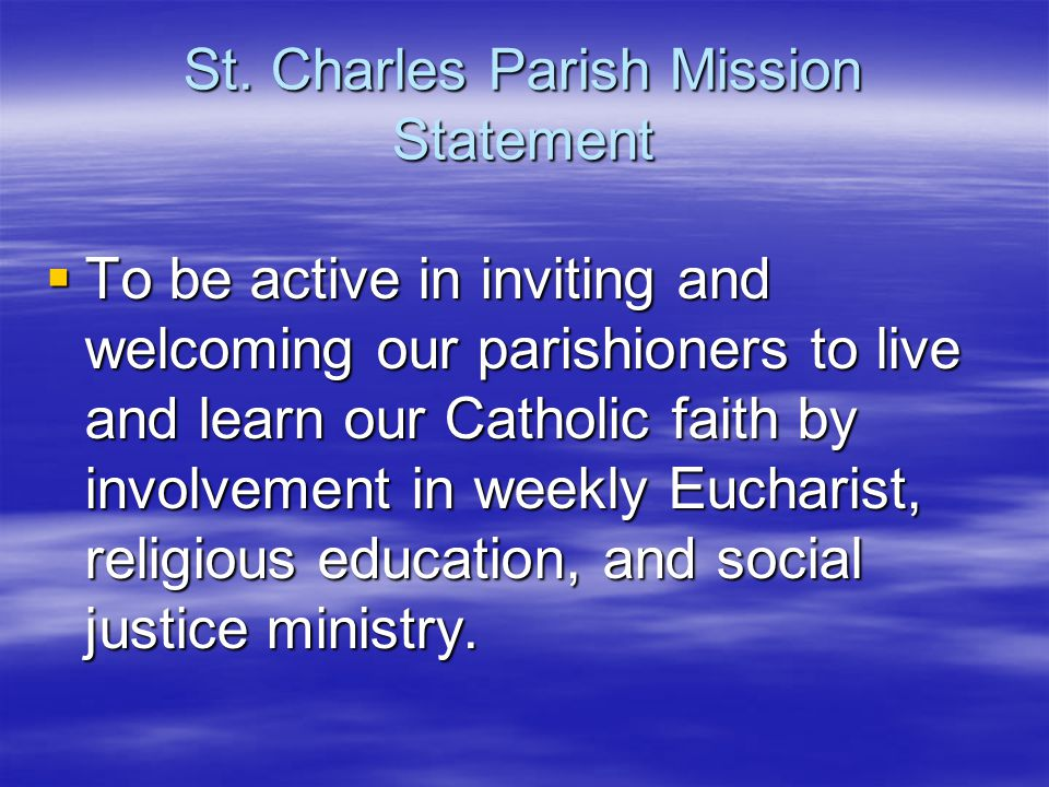 St. Charles Parish Mission Statement  To be active in inviting and welcoming our parishioners to live and learn our Catholic faith by involvement in