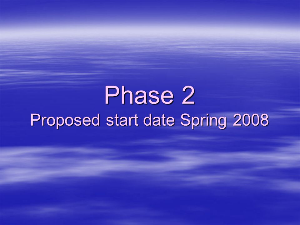 Phase 2 Proposed start date Spring 2008