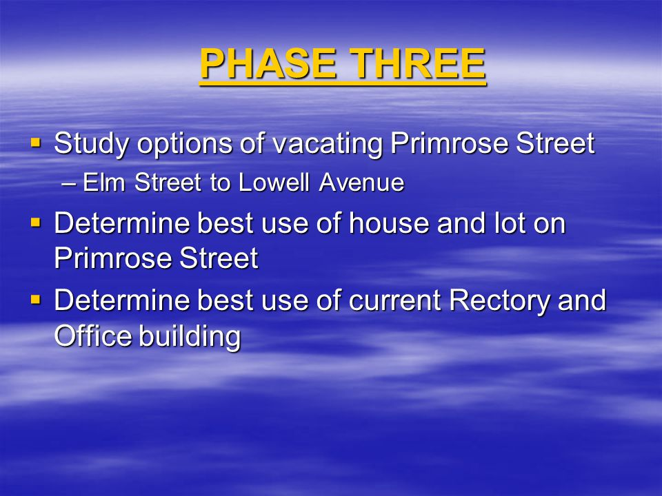  Study options of vacating Primrose Street –Elm Street to Lowell Avenue  Determine best use of house and lot on Primrose Street  Determine best use of current Rectory and Office building PHASE THREE