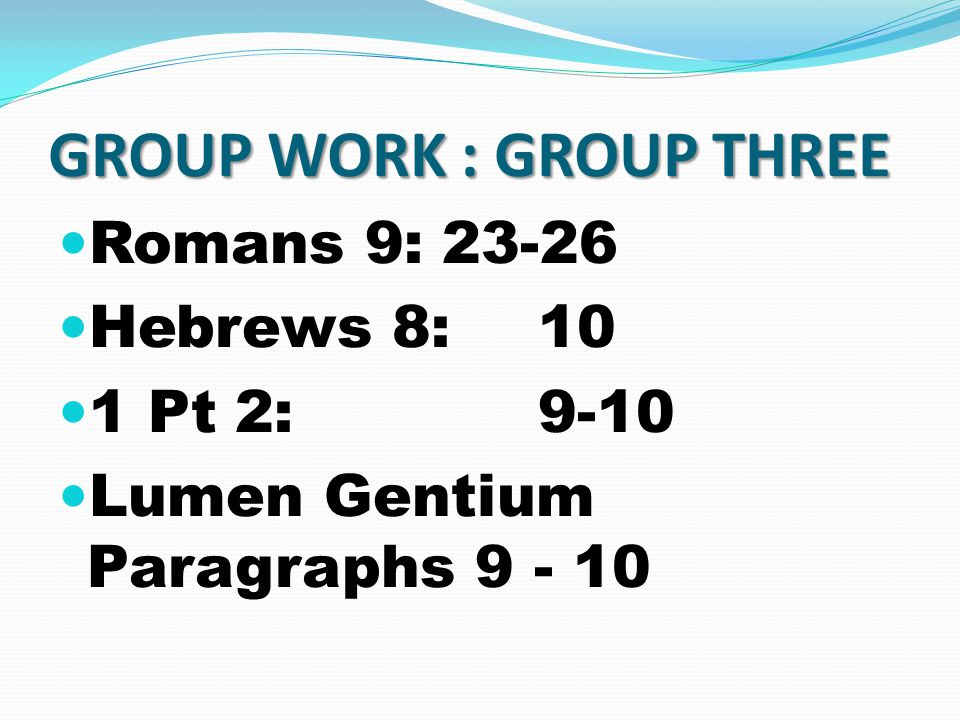 GROUP WORK : GROUP THREE Romans 9:23-26 Hebrews 8:10 1 Pt 2:9-10 Lumen Gentium Paragraphs 9 - 10
