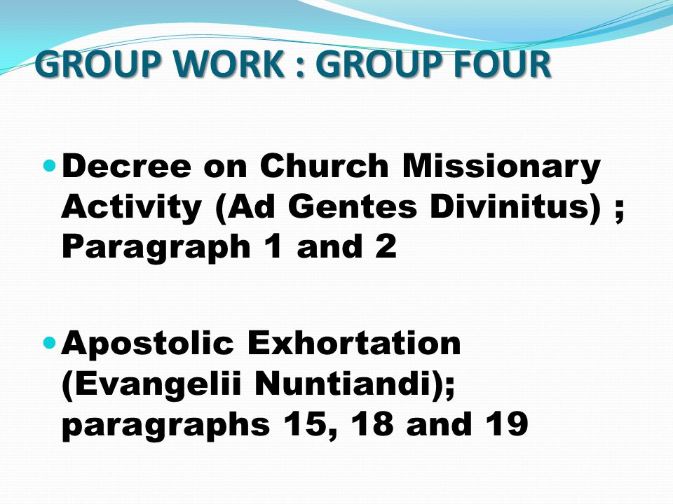 GROUP WORK : GROUP FOUR Decree on Church Missionary Activity (Ad Gentes Divinitus) ; Paragraph 1 and 2 Apostolic Exhortation (Evangelii Nuntiandi); paragraphs 15, 18 and 19