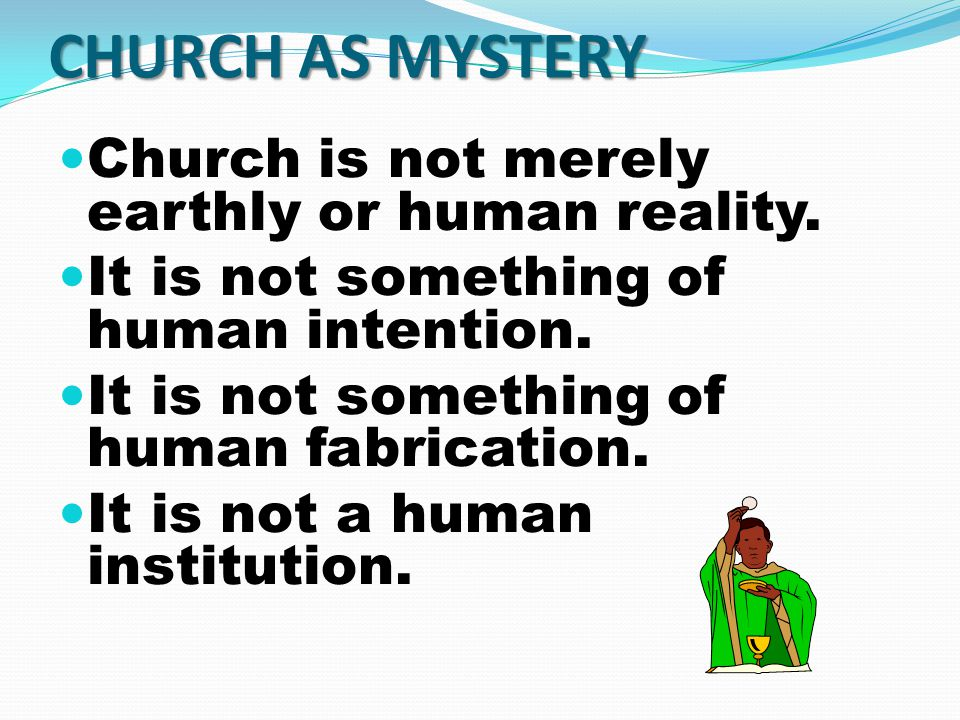 CHURCH AS MYSTERY Church is not merely earthly or human reality.