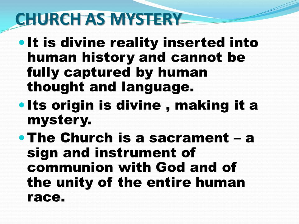 CHURCH AS MYSTERY It is divine reality inserted into human history and cannot be fully captured by human thought and language.