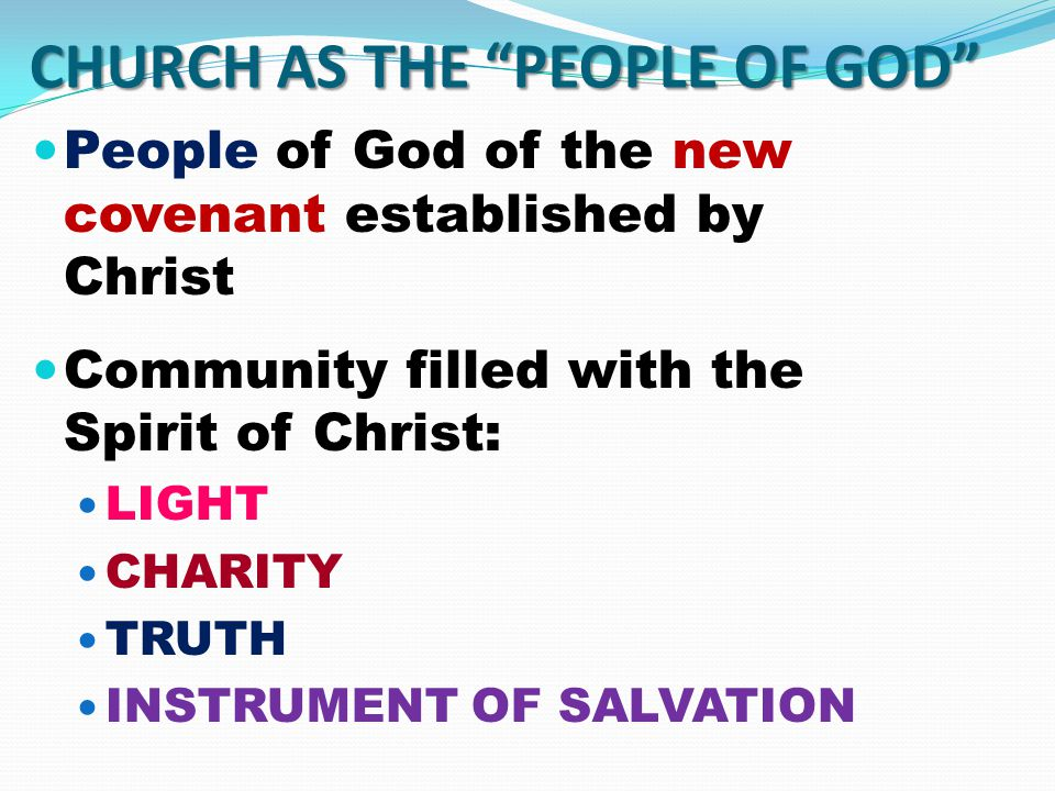 CHURCH AS THE PEOPLE OF GOD People of God of the new covenant established by Christ Community filled with the Spirit of Christ: LIGHT CHARITY TRUTH INSTRUMENT OF SALVATION