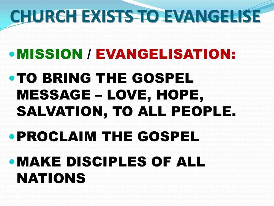 CHURCH EXISTS TO EVANGELISE MISSION / EVANGELISATION: TO BRING THE GOSPEL MESSAGE – LOVE, HOPE, SALVATION, TO ALL PEOPLE.