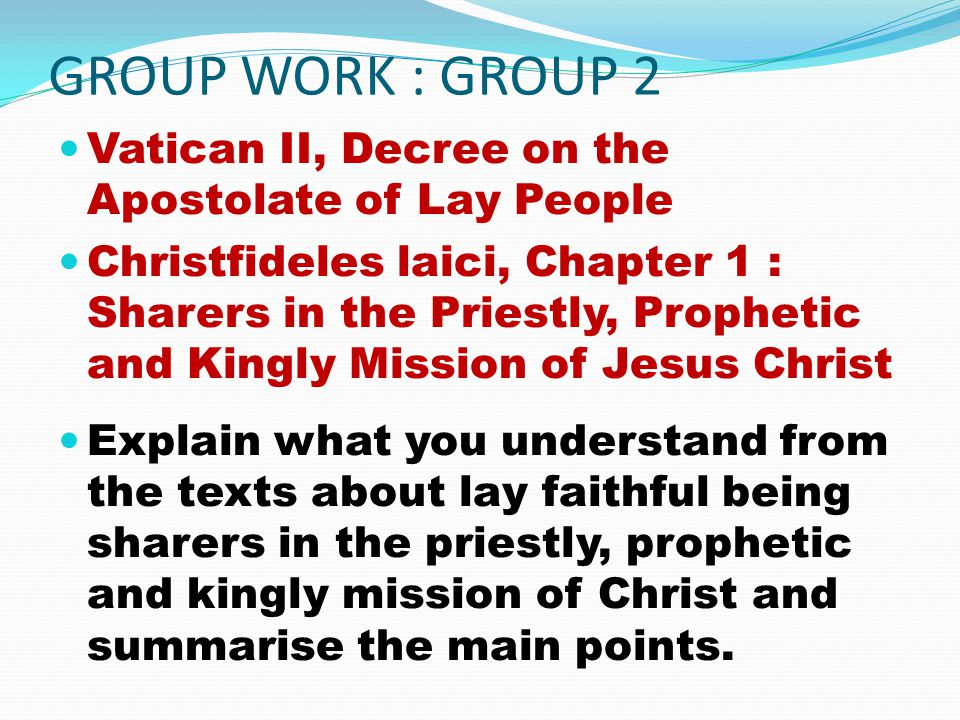 GROUP WORK : GROUP 2 Vatican II, Decree on the Apostolate of Lay People Christfideles laici, Chapter 1 : Sharers in the Priestly, Prophetic and Kingly Mission of Jesus Christ Explain what you understand from the texts about lay faithful being sharers in the priestly, prophetic and kingly mission of Christ and summarise the main points.