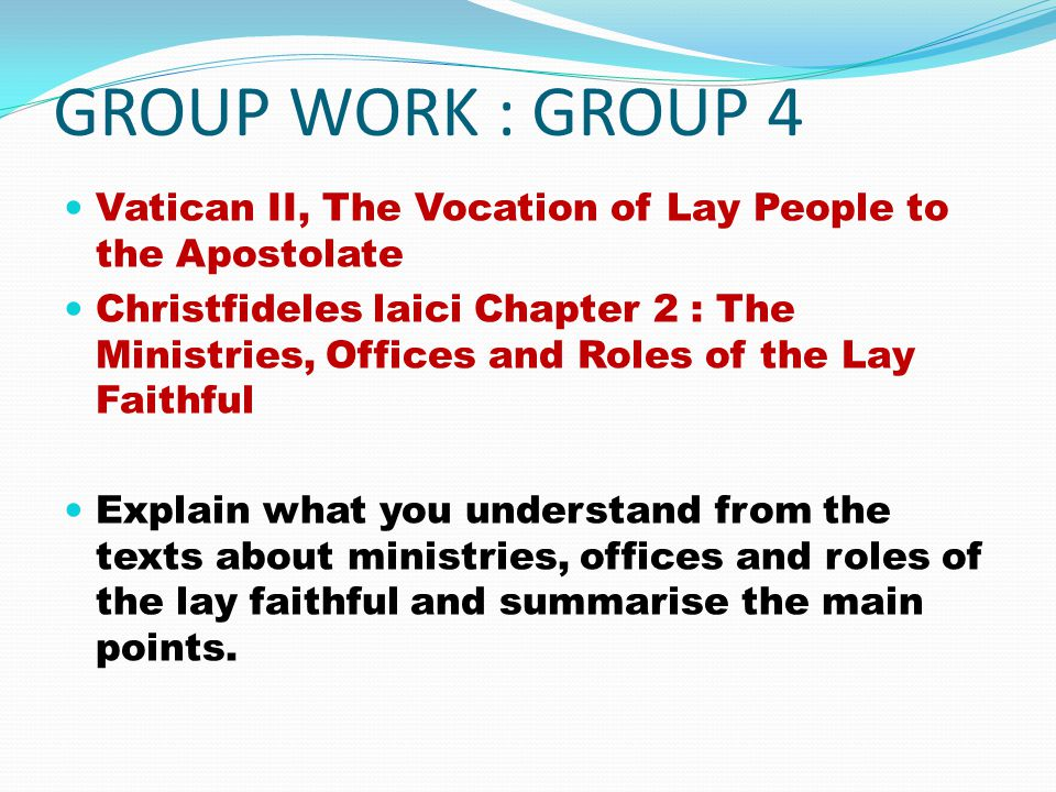 GROUP WORK : GROUP 4 Vatican II, The Vocation of Lay People to the Apostolate Christfideles laici Chapter 2 : The Ministries, Offices and Roles of the Lay Faithful Explain what you understand from the texts about ministries, offices and roles of the lay faithful and summarise the main points.