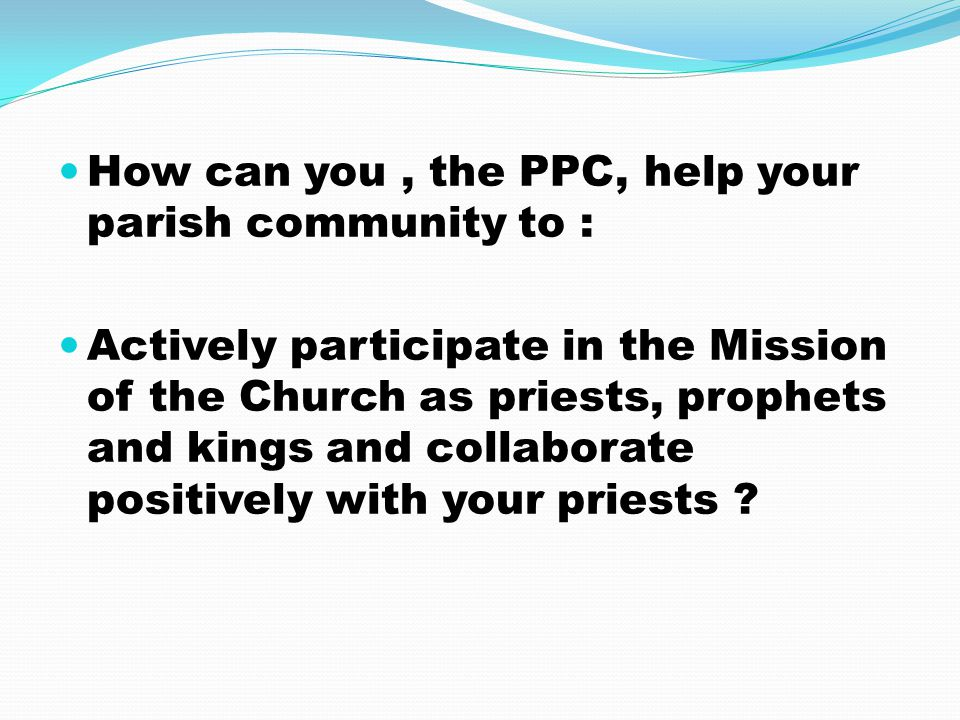 How can you, the PPC, help your parish community to : Actively participate in the Mission of the Church as priests, prophets and kings and collaborate positively with your priests