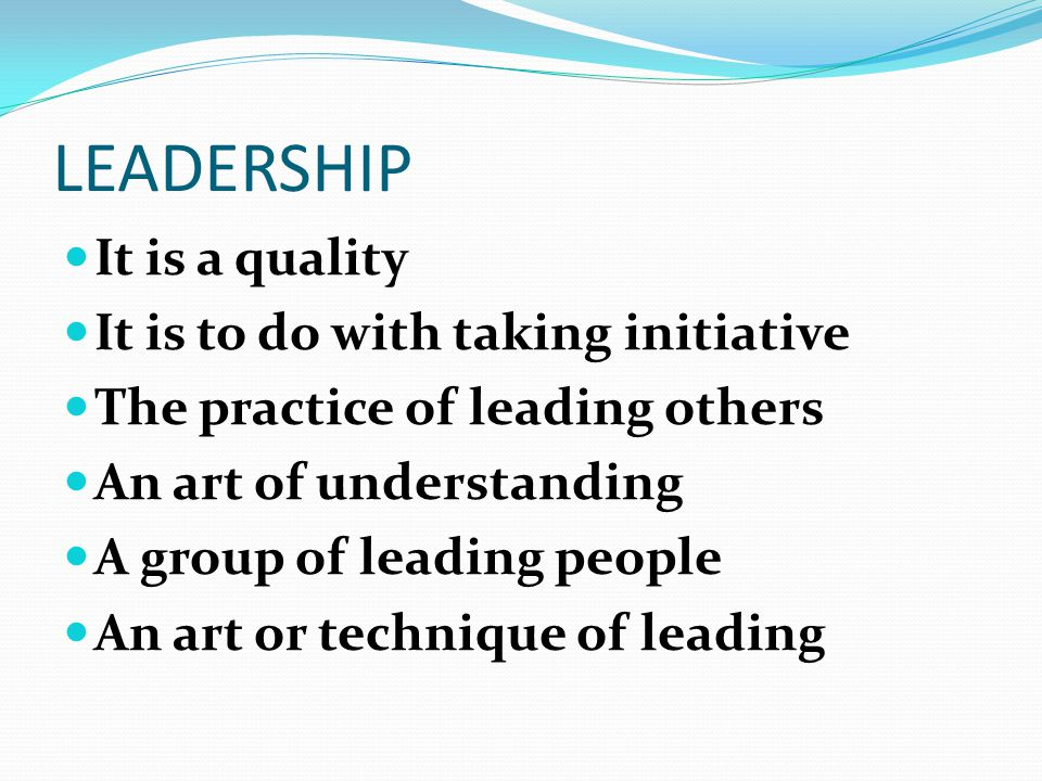 LEADERSHIP It is a quality It is to do with taking initiative The practice of leading others An art of understanding A group of leading people An art or technique of leading