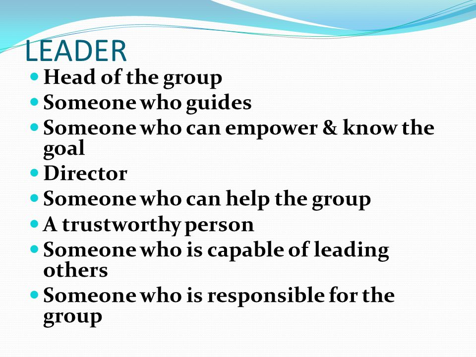 LEADER Head of the group Someone who guides Someone who can empower & know the goal Director Someone who can help the group A trustworthy person Someone who is capable of leading others Someone who is responsible for the group