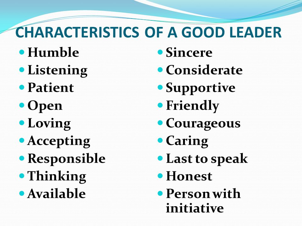 CHARACTERISTICS OF A GOOD LEADER Humble Listening Patient Open Loving Accepting Responsible Thinking Available Sincere Considerate Supportive Friendly Courageous Caring Last to speak Honest Person with initiative