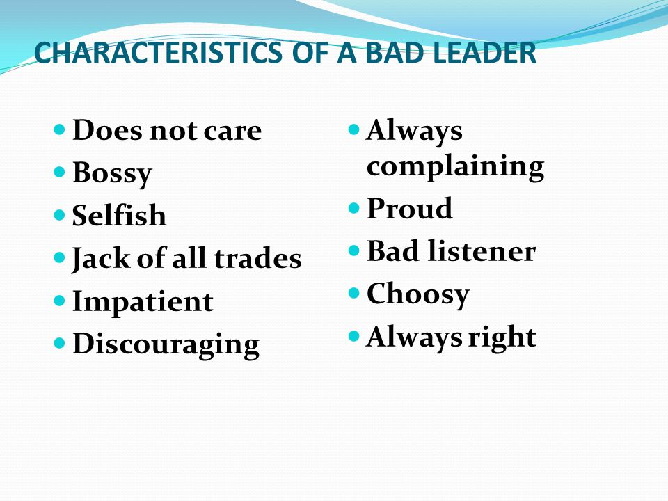 CHARACTERISTICS OF A BAD LEADER Does not care Bossy Selfish Jack of all trades Impatient Discouraging Always complaining Proud Bad listener Choosy Always right