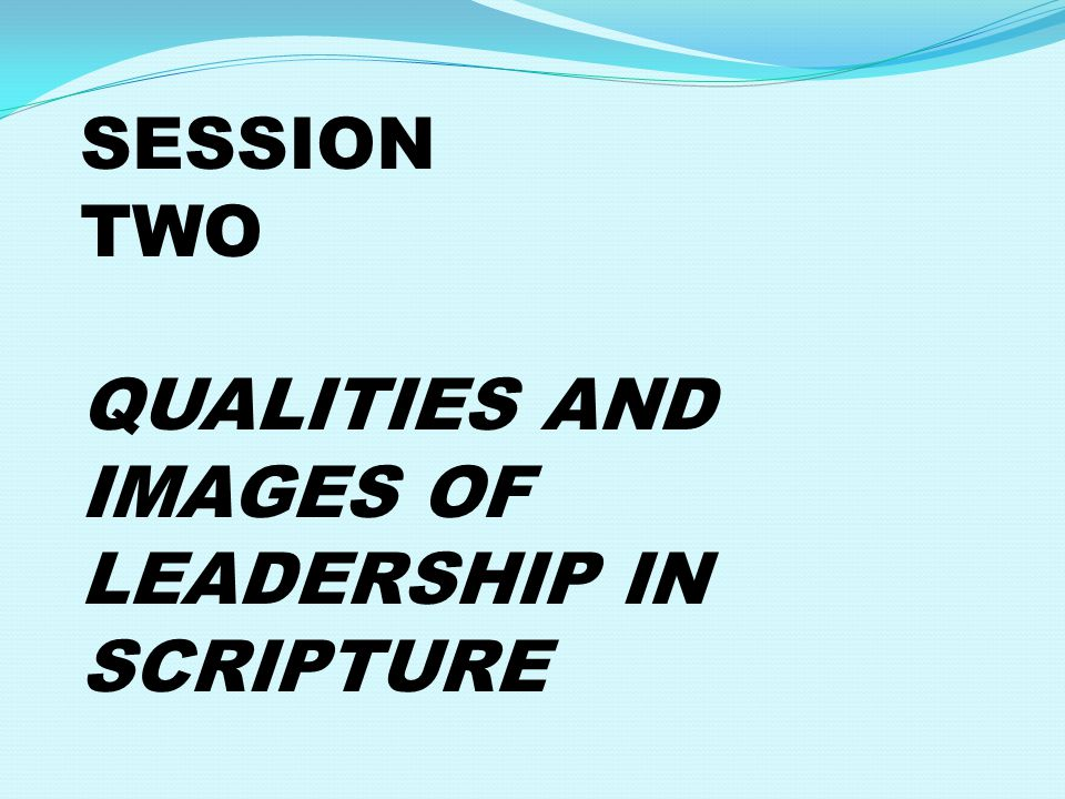 SESSION TWO QUALITIES AND IMAGES OF LEADERSHIP IN SCRIPTURE