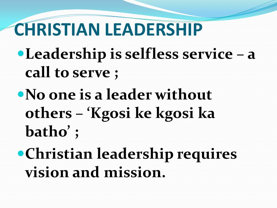 CHRISTIAN LEADERSHIP Leadership is selfless service – a call to serve ; No one is a leader without others – 'Kgosi ke kgosi ka batho' ; Christian leadership requires vision and mission.