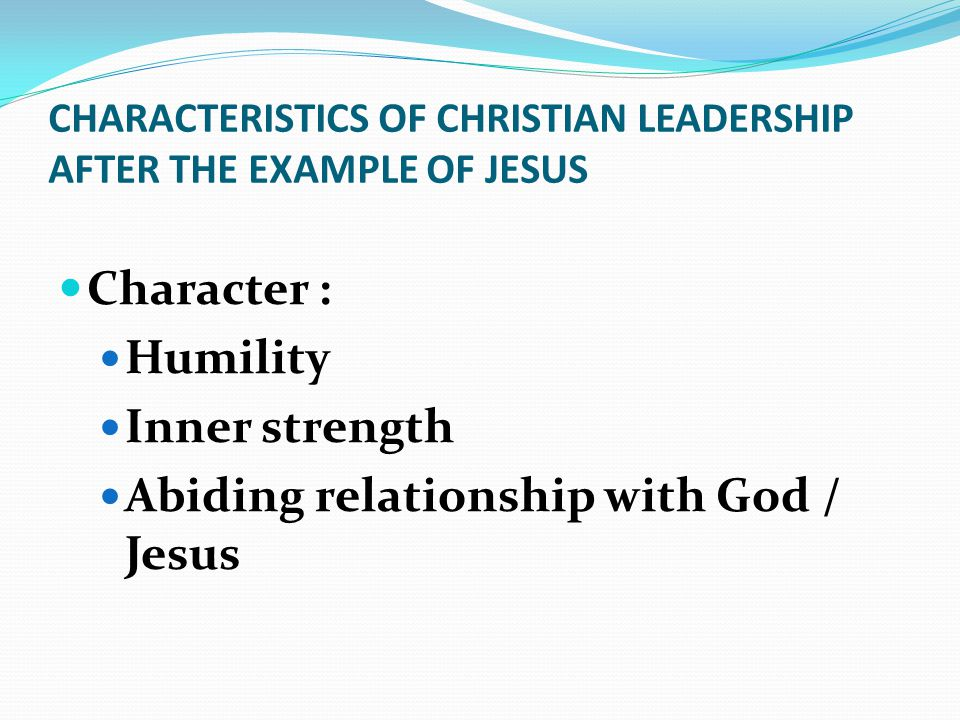 CHARACTERISTICS OF CHRISTIAN LEADERSHIP AFTER THE EXAMPLE OF JESUS Character : Humility Inner strength Abiding relationship with God / Jesus