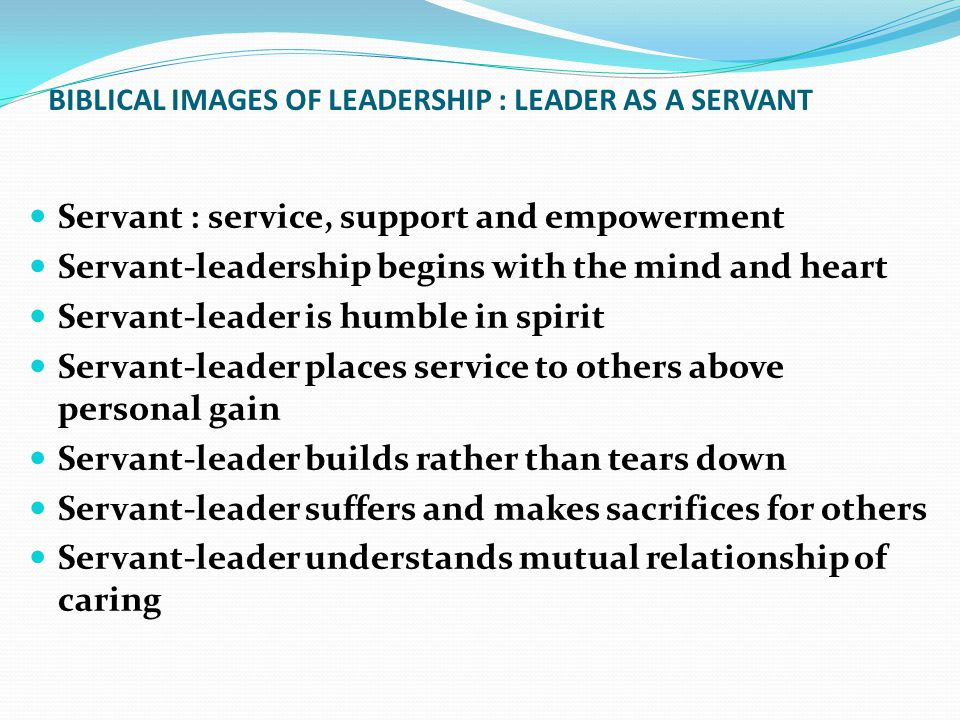 BIBLICAL IMAGES OF LEADERSHIP : LEADER AS A SERVANT Servant : service, support and empowerment Servant-leadership begins with the mind and heart Servant-leader is humble in spirit Servant-leader places service to others above personal gain Servant-leader builds rather than tears down Servant-leader suffers and makes sacrifices for others Servant-leader understands mutual relationship of caring