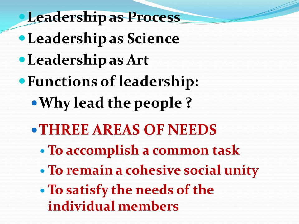 Leadership as Process Leadership as Science Leadership as Art Functions of leadership: Why lead the people .