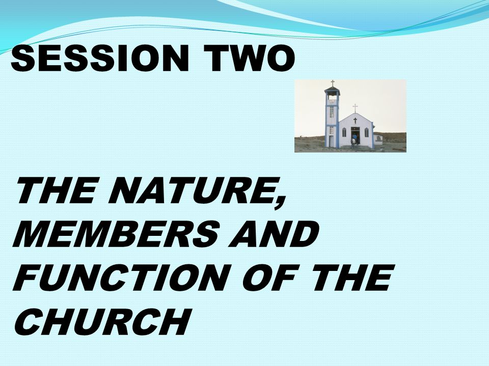 SESSION TWO THE NATURE, MEMBERS AND FUNCTION OF THE CHURCH