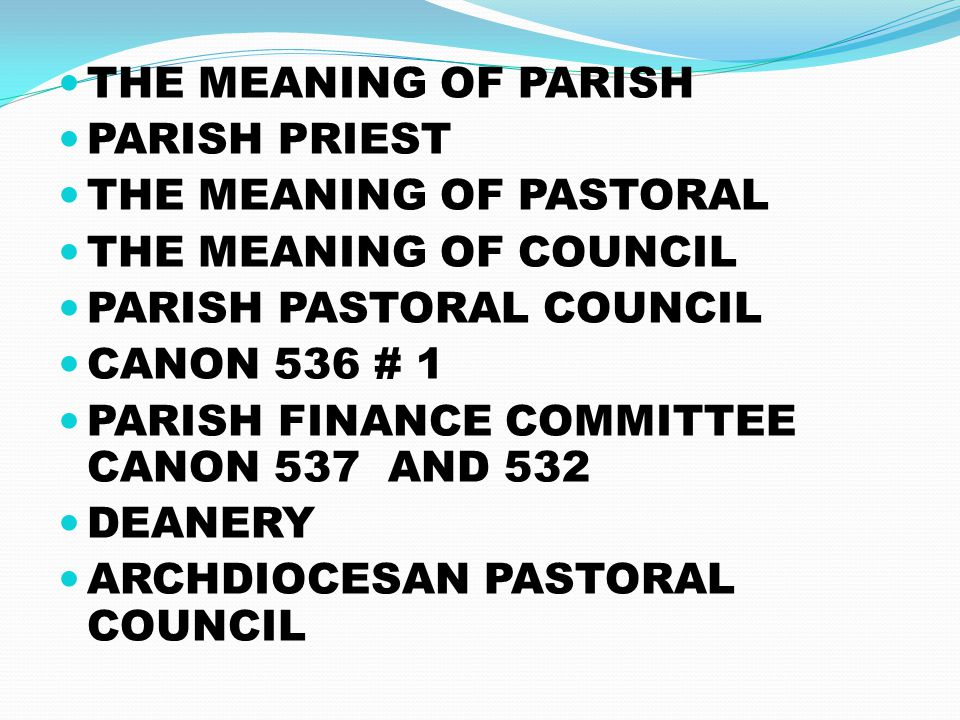 THE MEANING OF PARISH PARISH PRIEST THE MEANING OF PASTORAL THE MEANING OF COUNCIL PARISH PASTORAL COUNCIL CANON 536 # 1 PARISH FINANCE COMMITTEE CANON 537 AND 532 DEANERY ARCHDIOCESAN PASTORAL COUNCIL