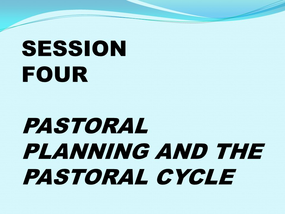 SESSION FOUR PASTORAL PLANNING AND THE PASTORAL CYCLE
