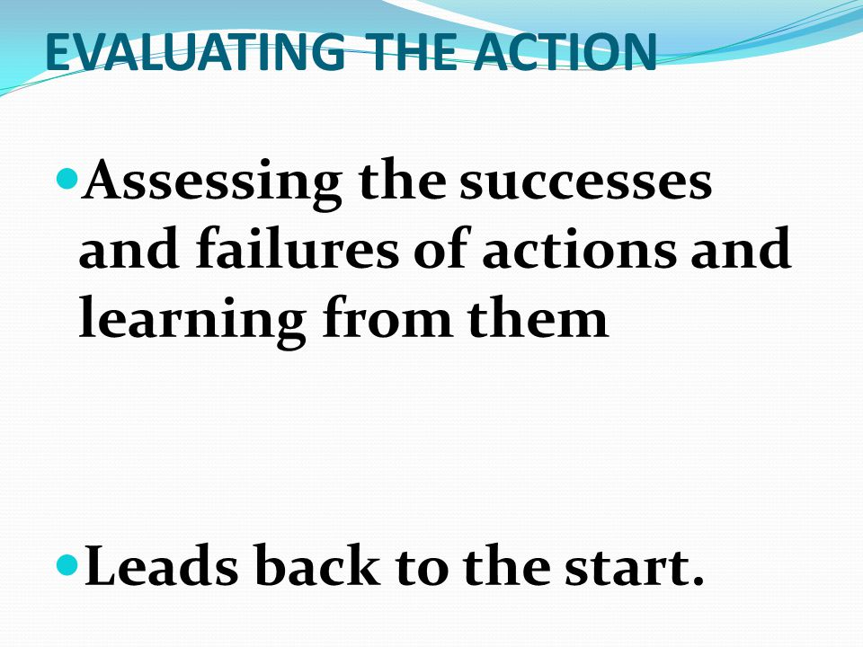 EVALUATING THE ACTION Assessing the successes and failures of actions and learning from them Leads back to the start.