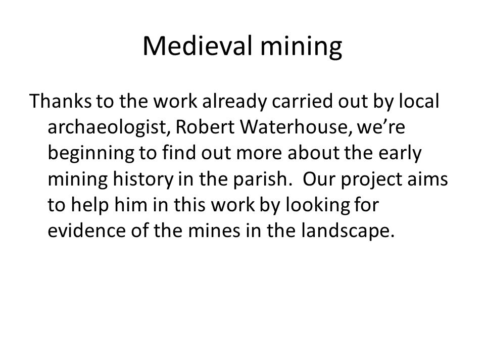 Medieval mining Thanks to the work already carried out by local archaeologist, Robert Waterhouse, we're beginning to find out more about the early mining history in the parish.