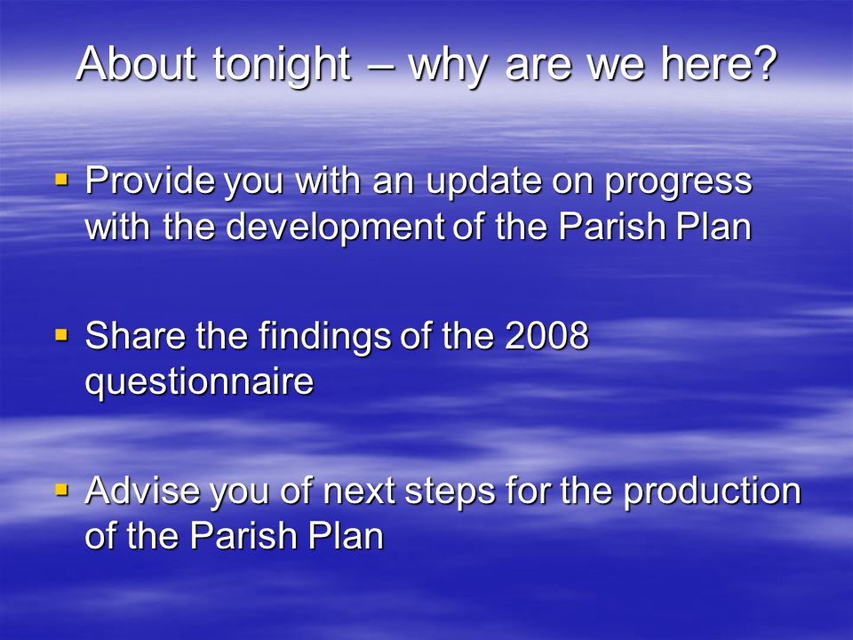 About tonight – why are we here?  Provide you with an update on progress with the development of the Parish Plan  Share the findings of the 2008 que