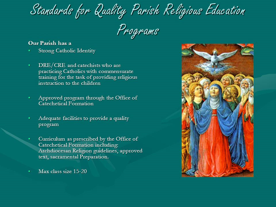 Standards for Quality Parish Religious Education Programs Our Parish has a Strong Catholic Identity DRE/CRE and catechists who are practicing Catholics with commensurate training for the task of providing religious instruction to the children Approved program through the Office of Catechetical Formation Adequate facilities to provide a quality program Curriculum as prescribed by the Office of Catechetical Formation including: Archdiocesan Religion guidelines, approved text, sacramental Preparation.