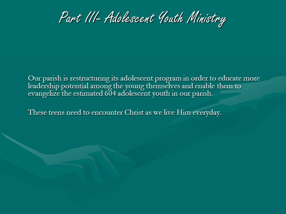 Part III- Adolescent Youth Ministry Our parish is restructuring its adolescent program in order to educate more leadership potential among the young themselves and enable them to evangelize the estimated 604 adolescent youth in our parish.