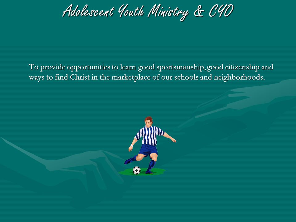 Adolescent Youth Ministry & CYO To provide opportunities to learn good sportsmanship, good citizenship and ways to find Christ in the marketplace of our schools and neighborhoods.