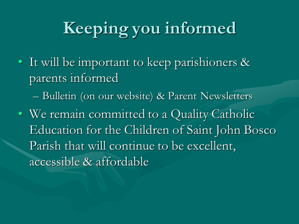 Keeping you informed It will be important to keep parishioners & parents informedIt will be important to keep parishioners & parents informed –Bulletin (on our website) & Parent Newsletters We remain committed to a Quality Catholic Education for the Children of Saint John Bosco Parish that will continue to be excellent, accessible & affordableWe remain committed to a Quality Catholic Education for the Children of Saint John Bosco Parish that will continue to be excellent, accessible & affordable
