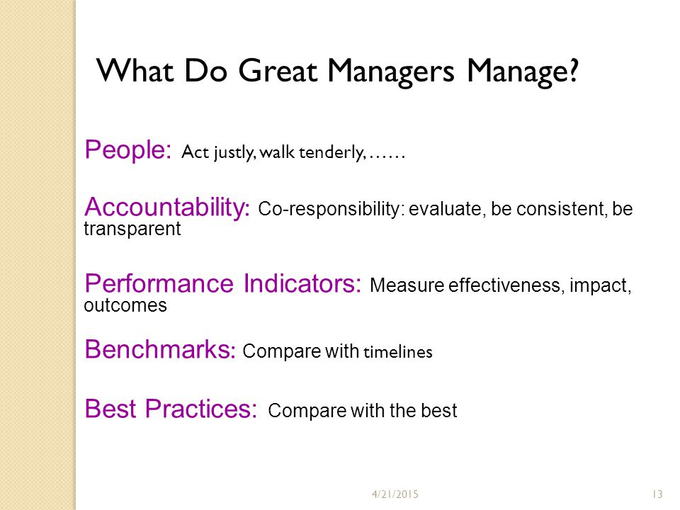 4/21/201513 People: Act justly, walk tenderly, …… Accountability : Co-responsibility: evaluate, be consistent, be transparent Performance Indicators: Measure effectiveness, impact, outcomes Benchmarks : Compare with timelines Best Practices: Compare with the best What Do Great Managers Manage