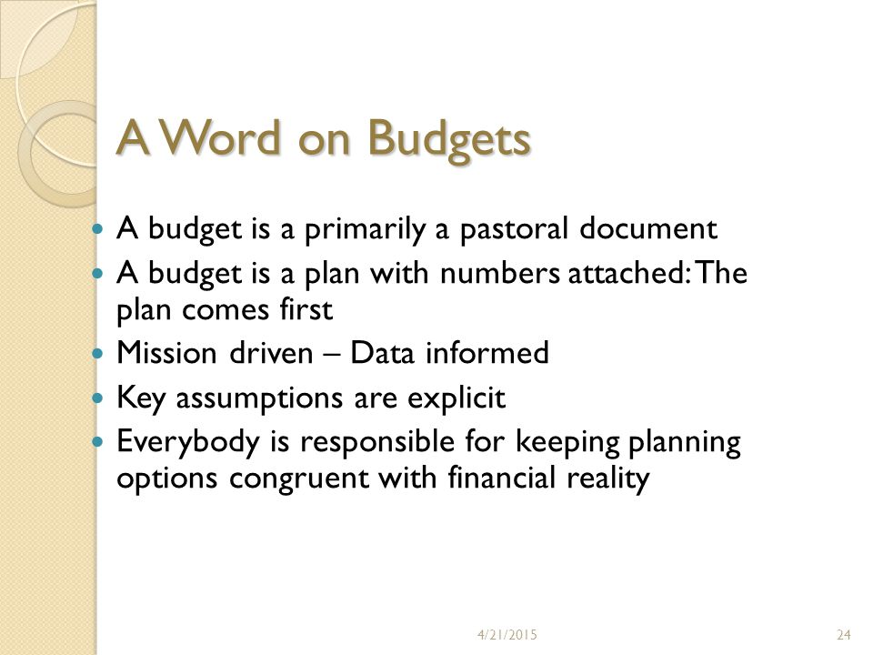 A Word on Budgets A budget is a primarily a pastoral document A budget is a plan with numbers attached: The plan comes first Mission driven – Data informed Key assumptions are explicit Everybody is responsible for keeping planning options congruent with financial reality 4/21/201524