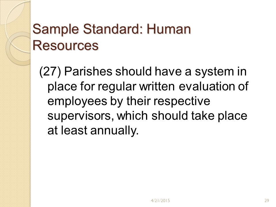 Sample Standard: Human Resources (27) Parishes should have a system in place for regular written evaluation of employees by their respective supervisors, which should take place at least annually.