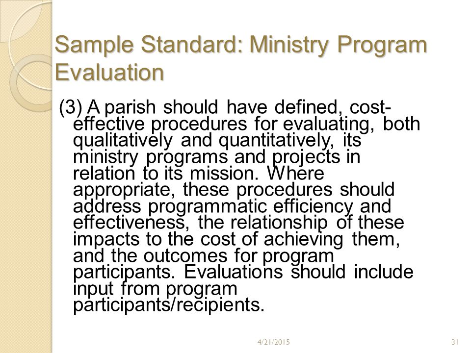 Sample Standard: Ministry Program Evaluation (3) A parish should have defined, cost- effective procedures for evaluating, both qualitatively and quantitatively, its ministry programs and projects in relation to its mission.