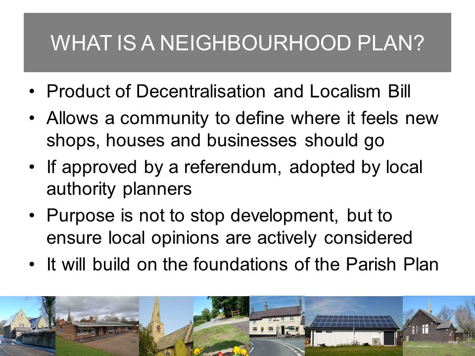 WHAT IS A NEIGHBOURHOOD PLAN? Product of Decentralisation and Localism Bill Allows a community to define where it feels new shops, houses and business