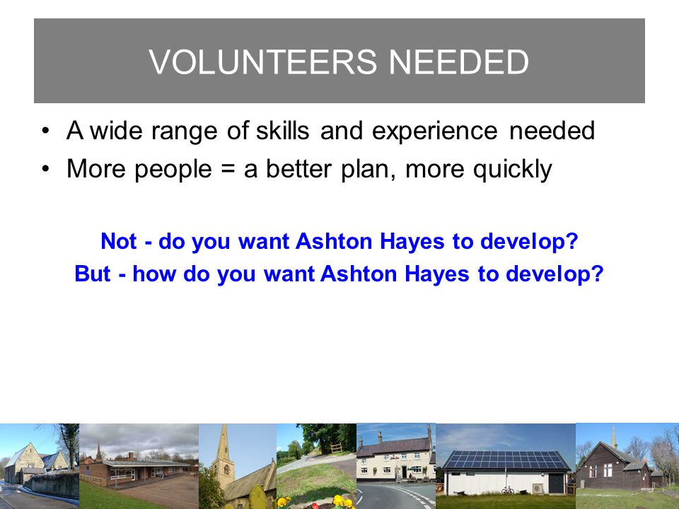VOLUNTEERS NEEDED A wide range of skills and experience needed More people = a better plan, more quickly Not - do you want Ashton Hayes to develop? Bu
