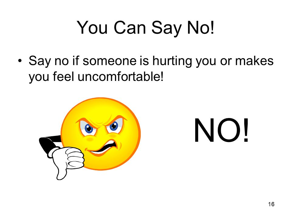 16 You Can Say No! Say no if someone is hurting you or makes you feel uncomfortable! NO!